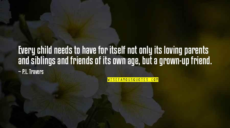 Friends Quotes By P.L. Travers: Every child needs to have for itself not