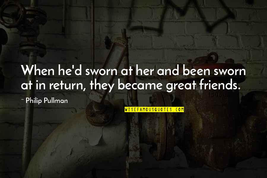 Friends Quotes By Philip Pullman: When he'd sworn at her and been sworn
