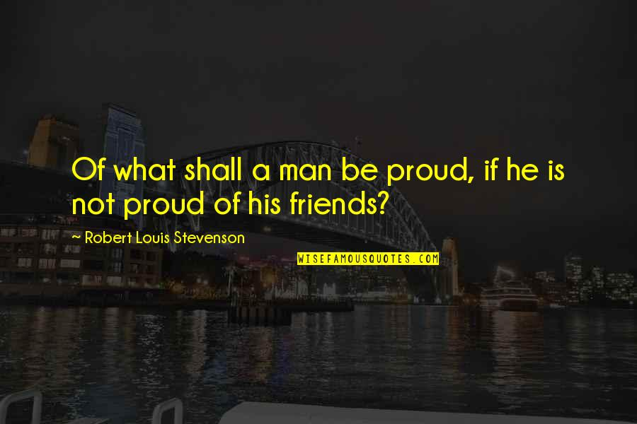 Friends Quotes By Robert Louis Stevenson: Of what shall a man be proud, if