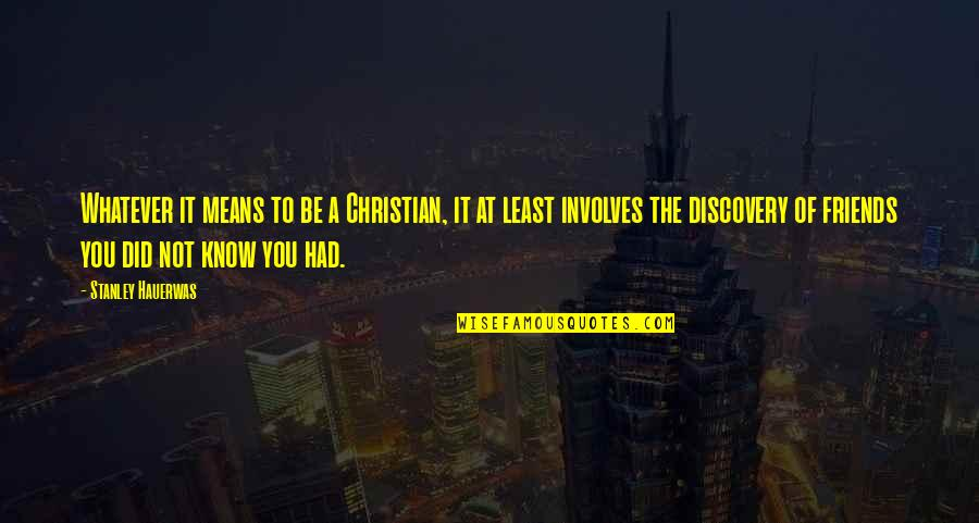 Friends Quotes By Stanley Hauerwas: Whatever it means to be a Christian, it