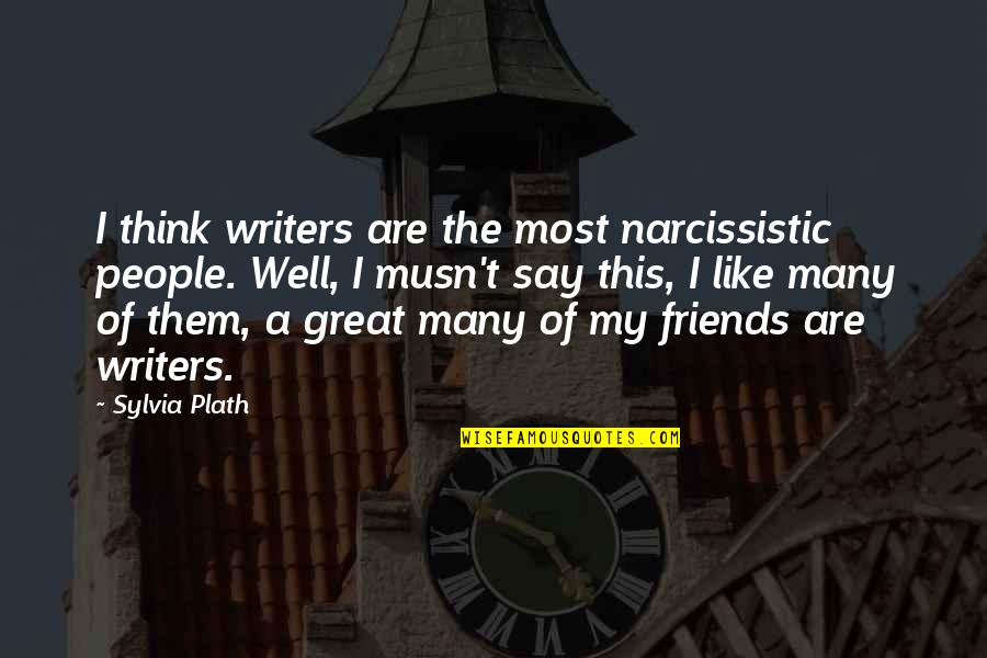 Friends Quotes By Sylvia Plath: I think writers are the most narcissistic people.