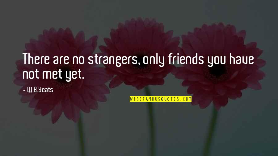 Friends Quotes By W.B.Yeats: There are no strangers, only friends you have