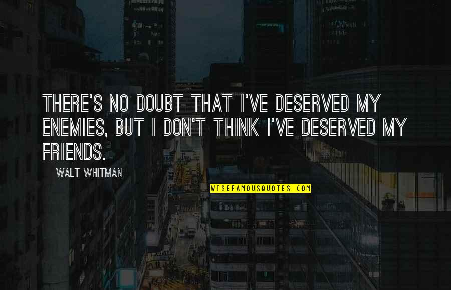 Friends Quotes By Walt Whitman: There's no doubt that I've deserved my enemies,