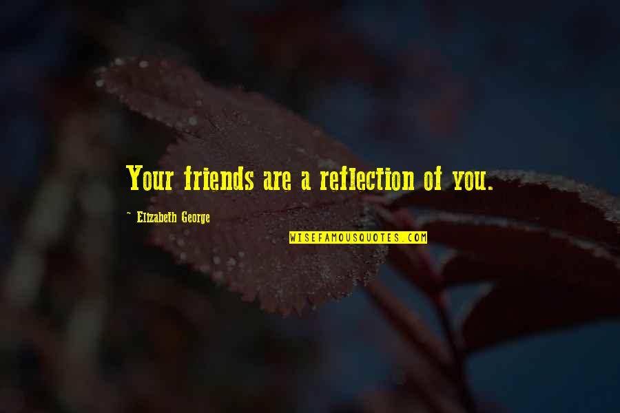Friends Reflection You Quotes By Elizabeth George: Your friends are a reflection of you.