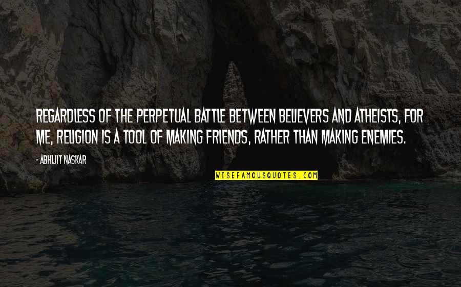 Friends Regardless Quotes By Abhijit Naskar: Regardless of the perpetual battle between believers and
