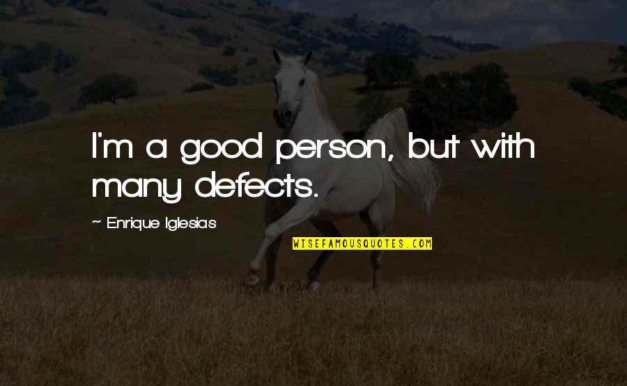 Friends Snitching Quotes By Enrique Iglesias: I'm a good person, but with many defects.