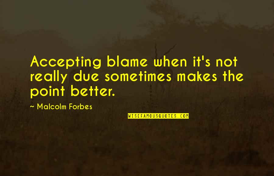 Friends Stressing You Out Quotes By Malcolm Forbes: Accepting blame when it's not really due sometimes