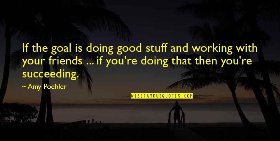 Friends Succeeding Quotes By Amy Poehler: If the goal is doing good stuff and