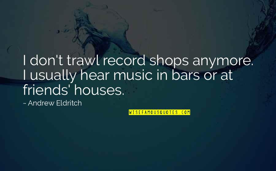 Friends That Are Not Friends Anymore Quotes By Andrew Eldritch: I don't trawl record shops anymore. I usually