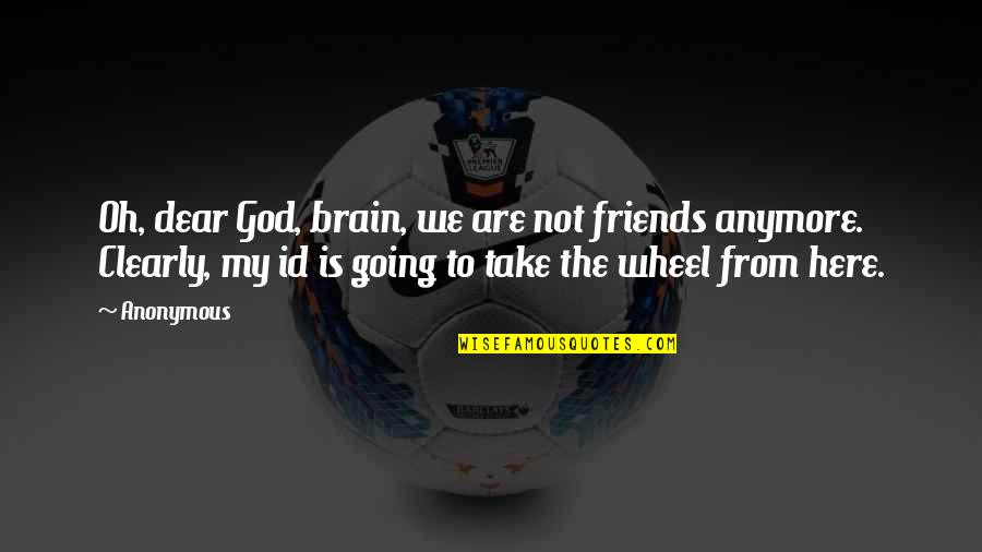 Friends That Are Not Friends Anymore Quotes By Anonymous: Oh, dear God, brain, we are not friends