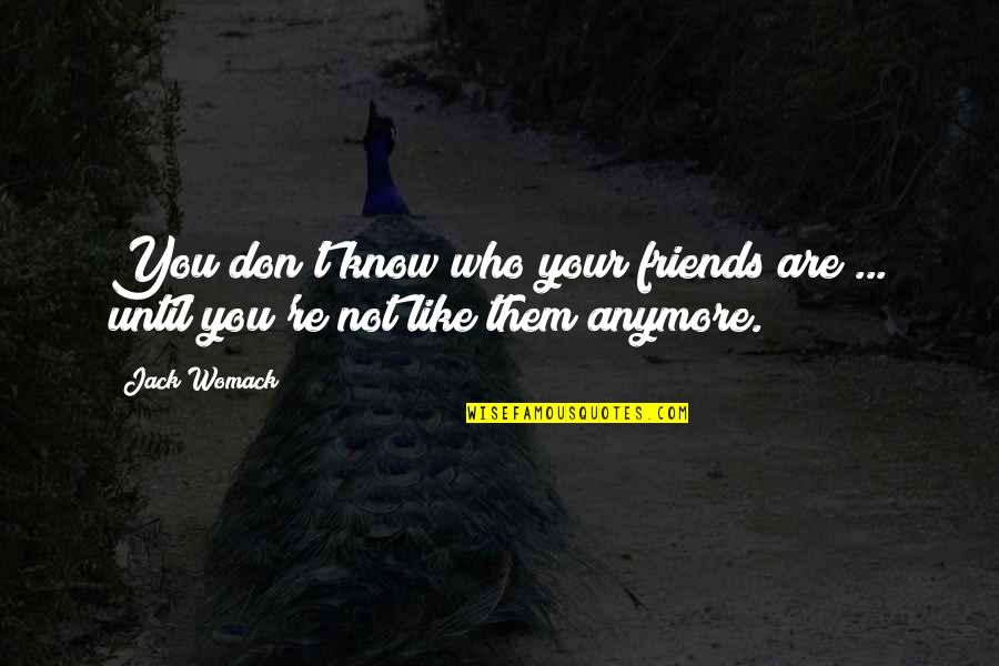 Friends That Are Not Friends Anymore Quotes By Jack Womack: You don't know who your friends are ...
