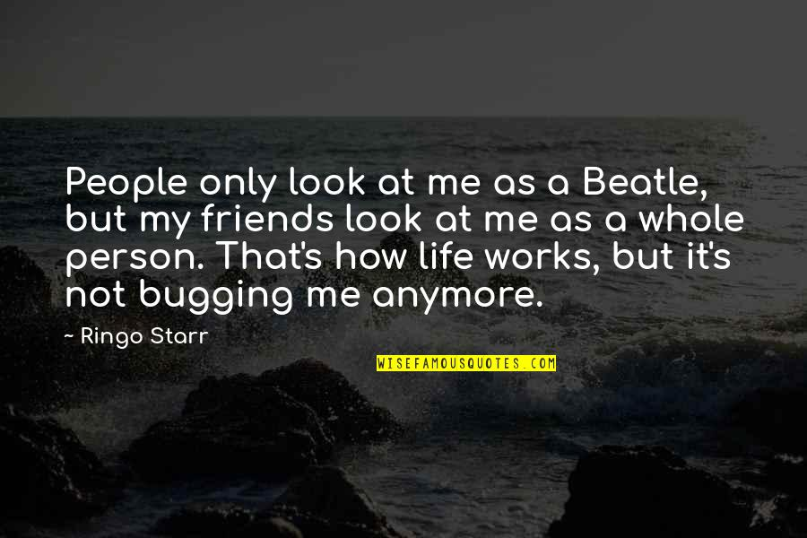 Friends That Are Not Friends Anymore Quotes By Ringo Starr: People only look at me as a Beatle,