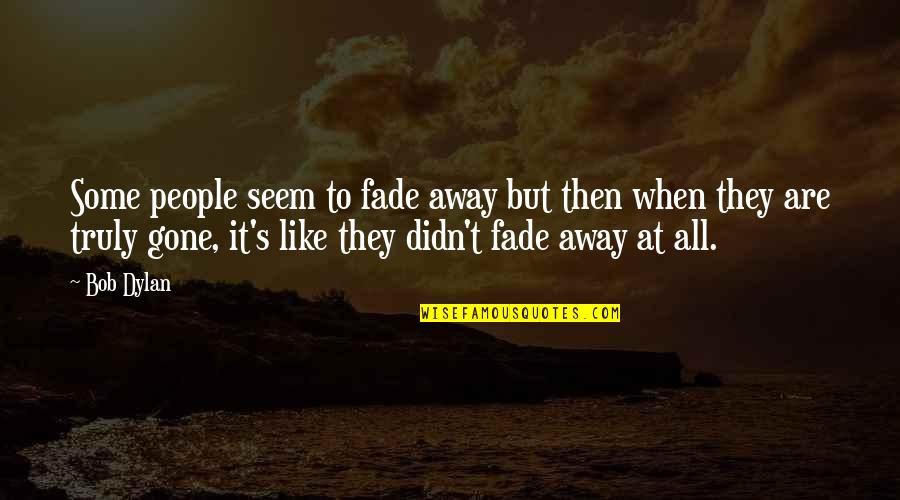 Friends That Fade Away Quotes By Bob Dylan: Some people seem to fade away but then