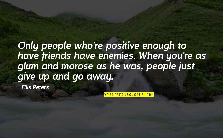 Friends That Go Away Quotes By Ellis Peters: Only people who're positive enough to have friends
