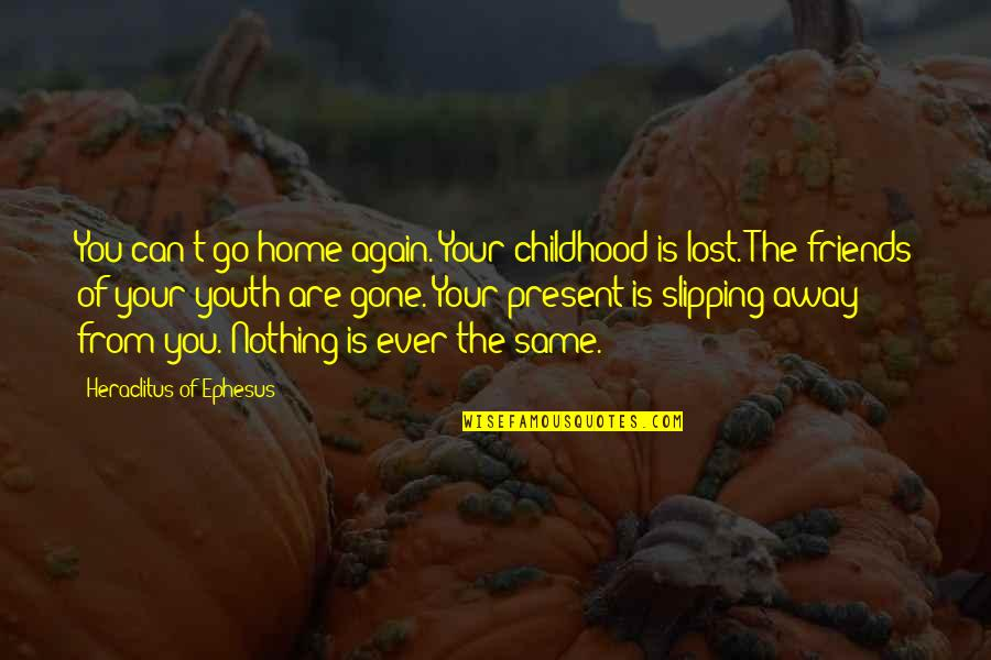 Friends That Go Away Quotes By Heraclitus Of Ephesus: You can't go home again. Your childhood is