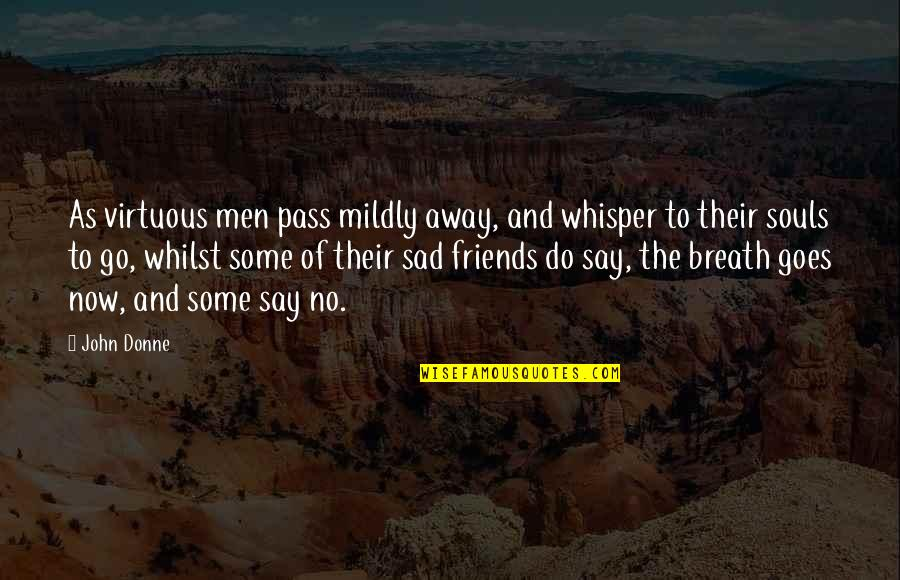 Friends That Go Away Quotes By John Donne: As virtuous men pass mildly away, and whisper