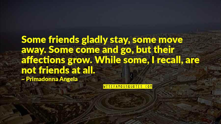 Friends That Go Away Quotes By Primadonna Angela: Some friends gladly stay, some move away. Some