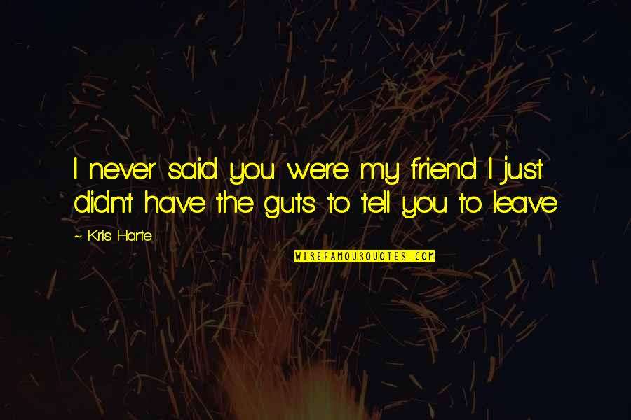 Friends That Never Leave Quotes By Kris Harte: I never said you were my friend. I