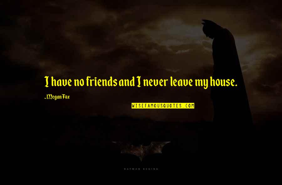 Friends That Never Leave Quotes By Megan Fox: I have no friends and I never leave
