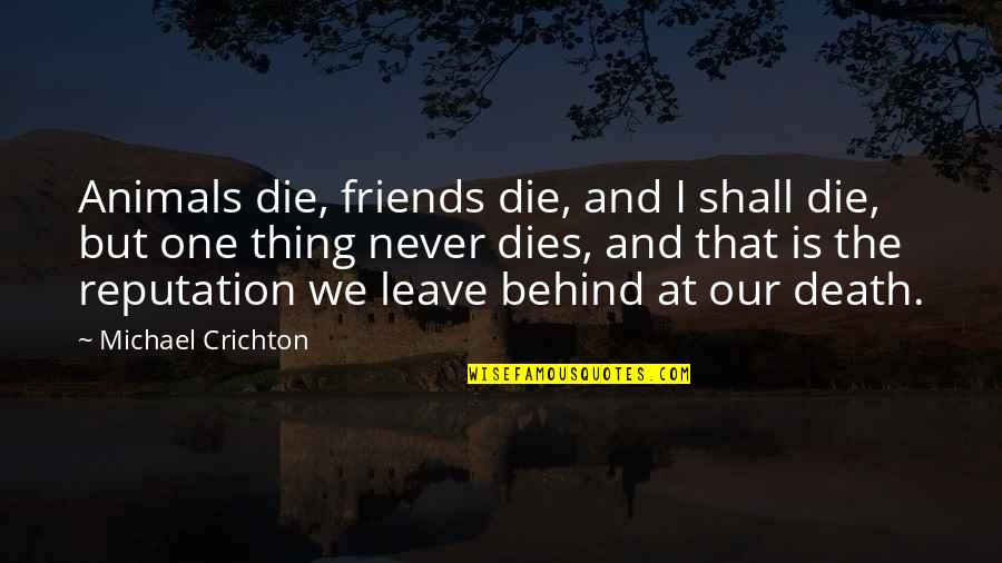 Friends That Never Leave Quotes By Michael Crichton: Animals die, friends die, and I shall die,