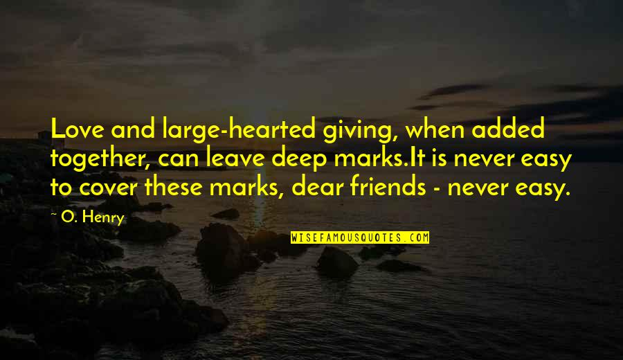 Friends That Never Leave Quotes By O. Henry: Love and large-hearted giving, when added together, can