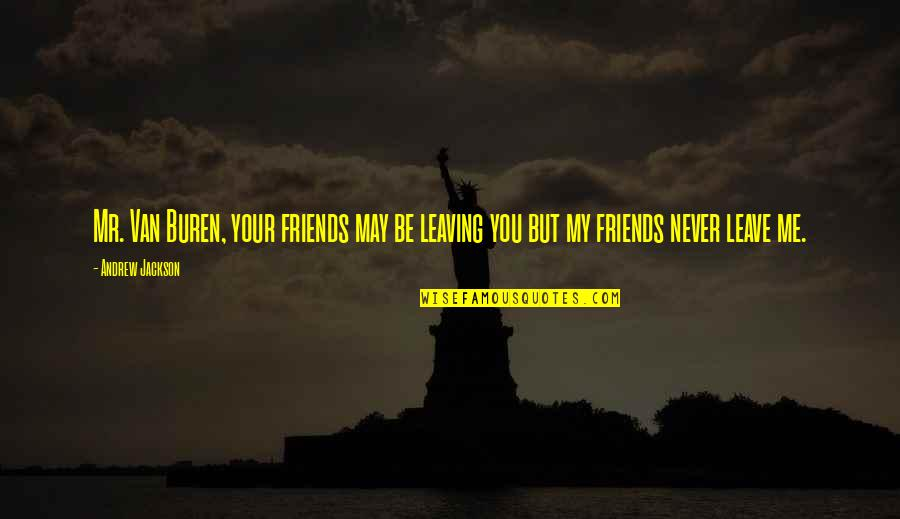 Friends That Never Leave You Quotes By Andrew Jackson: Mr. Van Buren, your friends may be leaving
