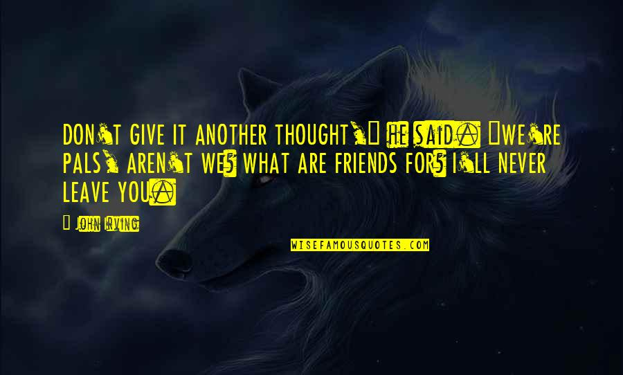 """Friends That Never Leave You Quotes By John Irving: DON'T GIVE IT ANOTHER THOUGHT,"""" he said. """"WE'RE"""
