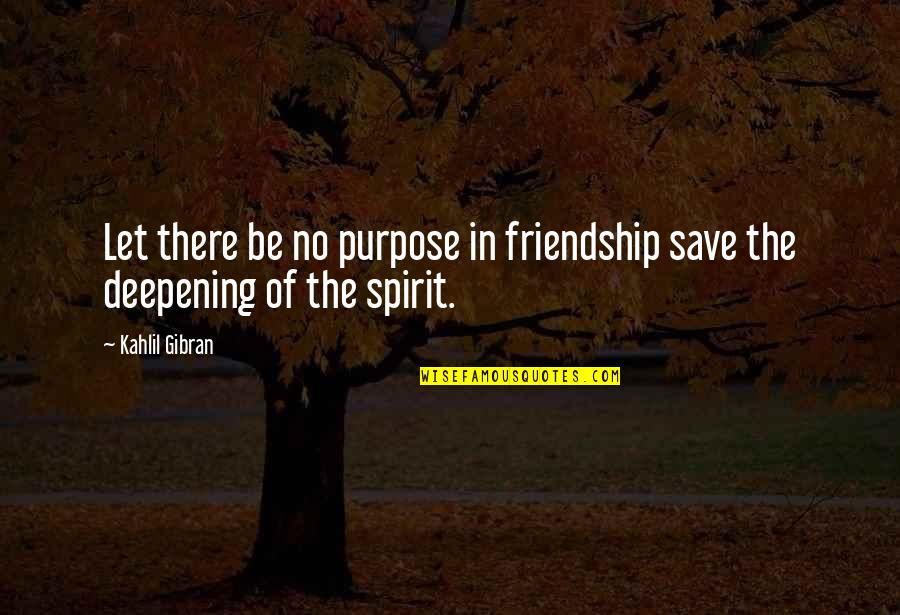 Friends That Never Leave You Quotes By Kahlil Gibran: Let there be no purpose in friendship save