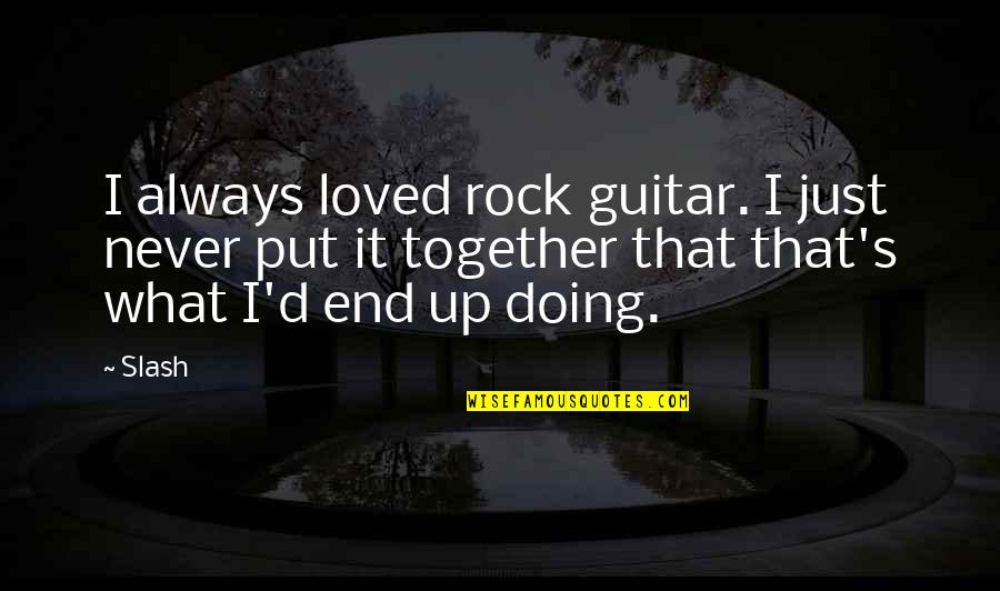 Friends That Never Leave You Quotes By Slash: I always loved rock guitar. I just never