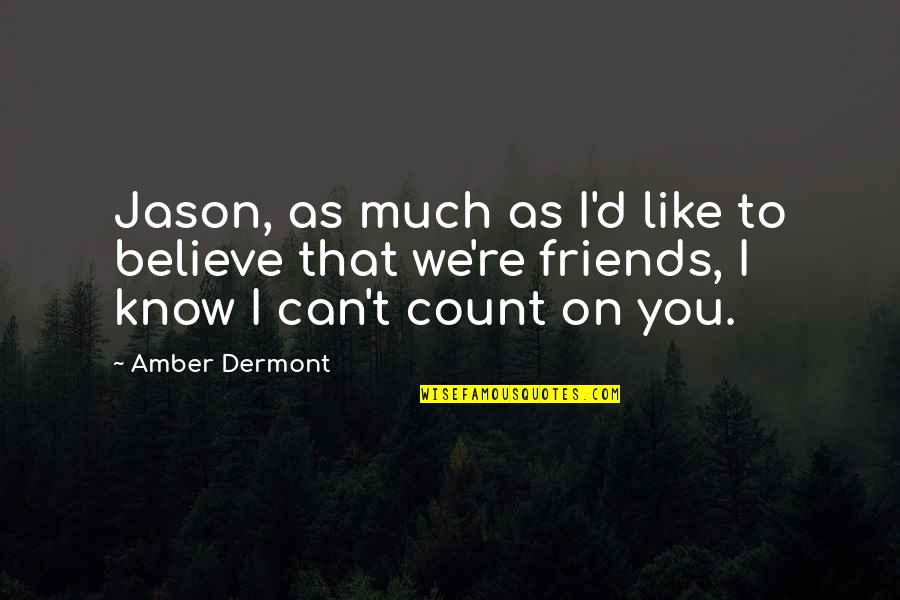 Friends That You Can Count On Quotes By Amber Dermont: Jason, as much as I'd like to believe