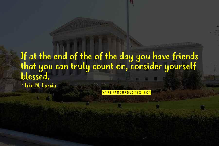 Friends That You Can Count On Quotes By Erin M. Garcia: If at the end of the of the