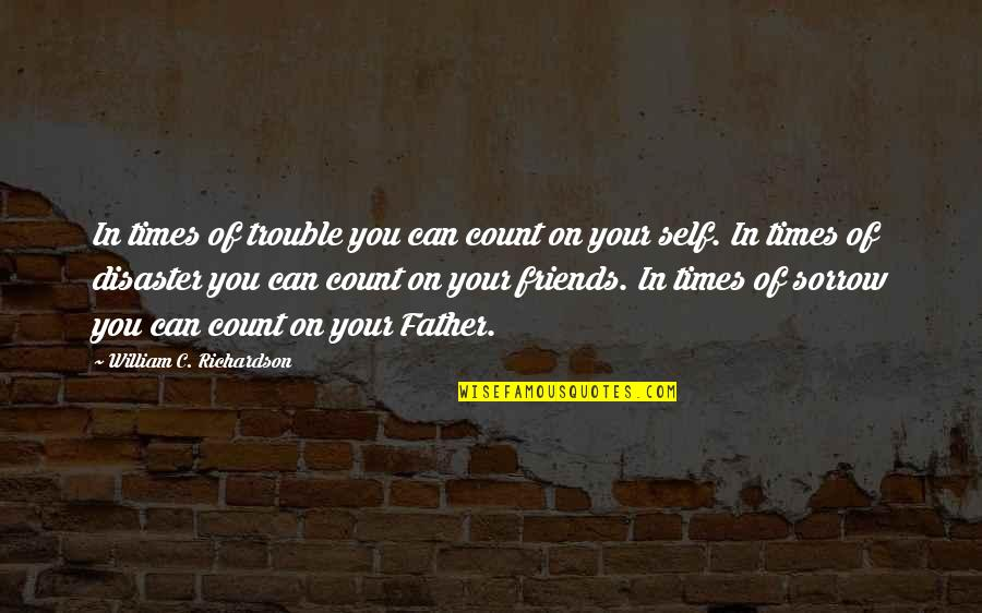Friends That You Can Count On Quotes By William C. Richardson: In times of trouble you can count on