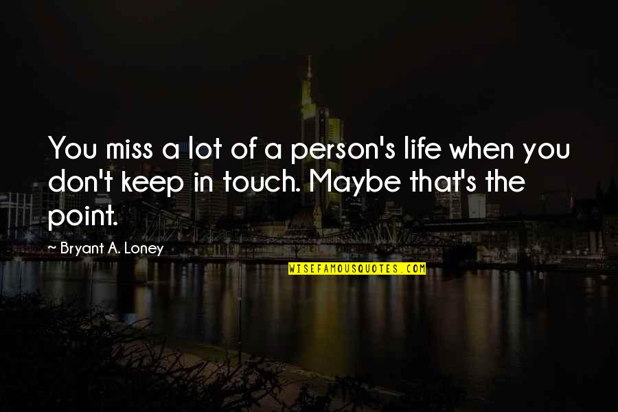 Friends That You Miss Quotes By Bryant A. Loney: You miss a lot of a person's life