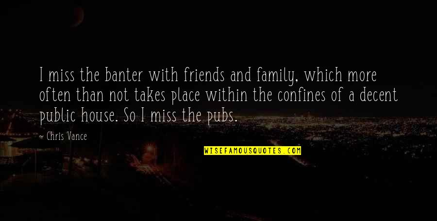 Friends That You Miss Quotes By Chris Vance: I miss the banter with friends and family,