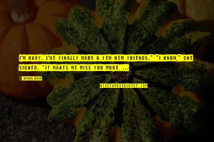 Friends That You Miss Quotes By Devon Monk: I'm okay. I've finally made a few new