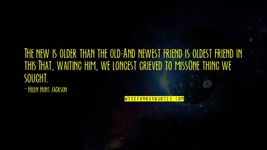 Friends That You Miss Quotes By Helen Hunt Jackson: The new is older than the old;And newest