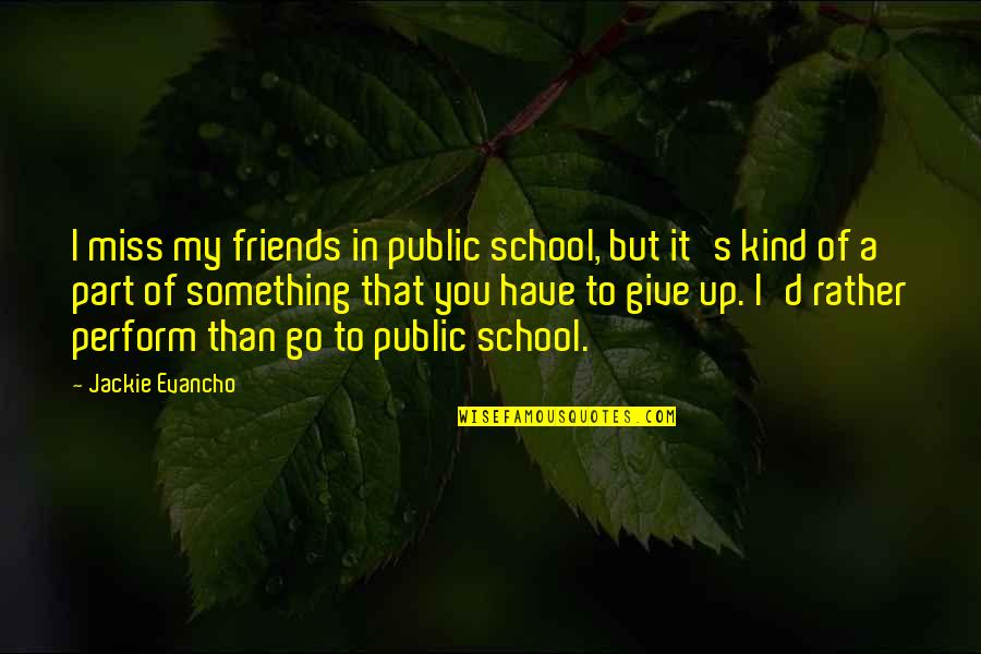 Friends That You Miss Quotes By Jackie Evancho: I miss my friends in public school, but