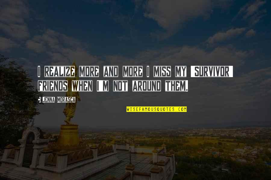 Friends That You Miss Quotes By Jenna Morasca: I realize more and more I miss my