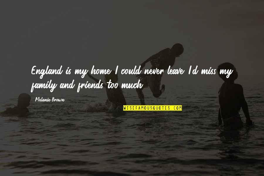 Friends That You Miss Quotes By Melanie Brown: England is my home. I could never leave.
