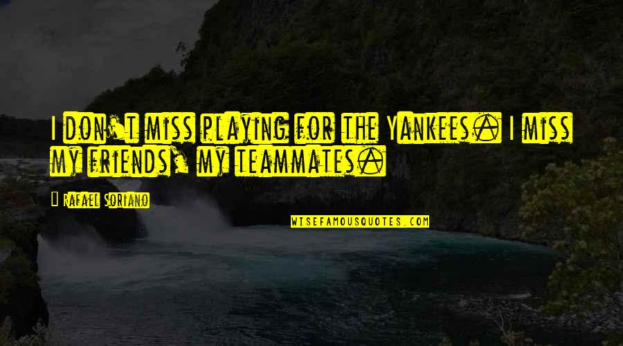 Friends That You Miss Quotes By Rafael Soriano: I don't miss playing for the Yankees. I