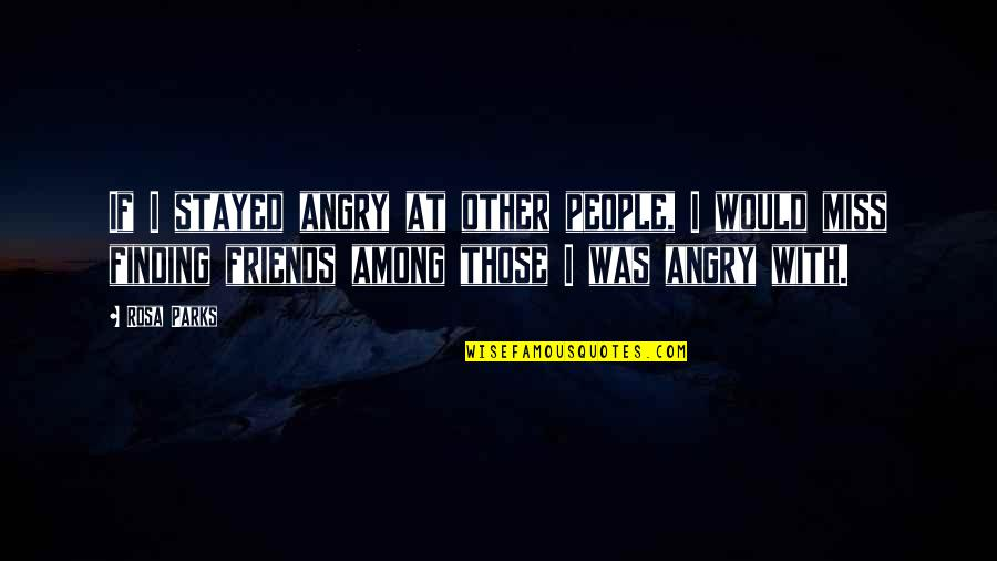 Friends That You Miss Quotes By Rosa Parks: If I stayed angry at other people, I