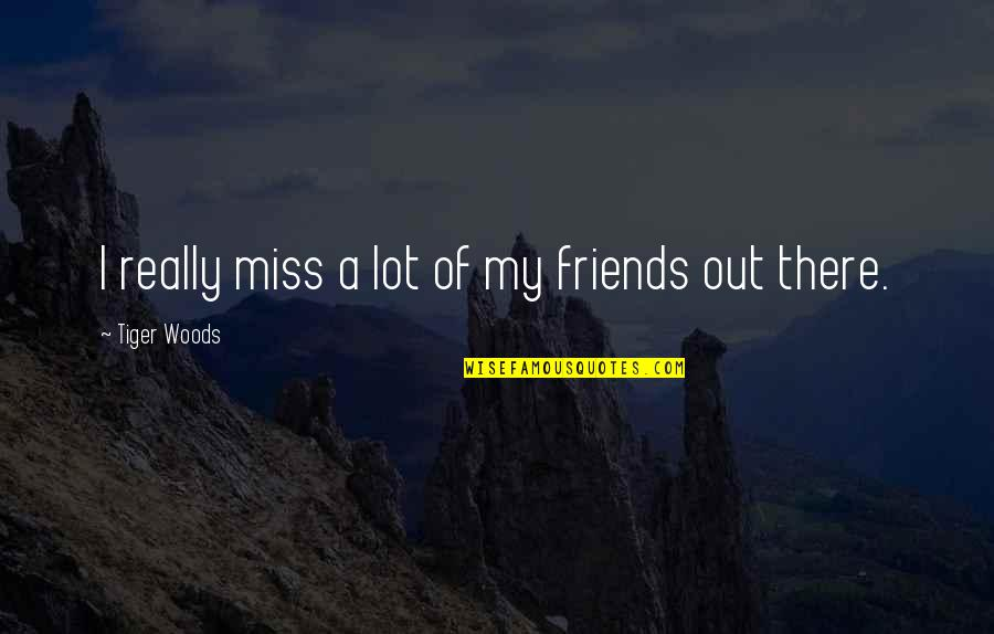 Friends That You Miss Quotes By Tiger Woods: I really miss a lot of my friends