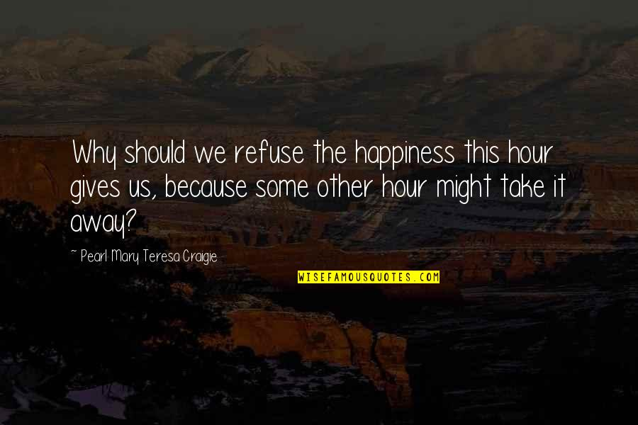 Friends Turning 30 Quotes By Pearl Mary Teresa Craigie: Why should we refuse the happiness this hour