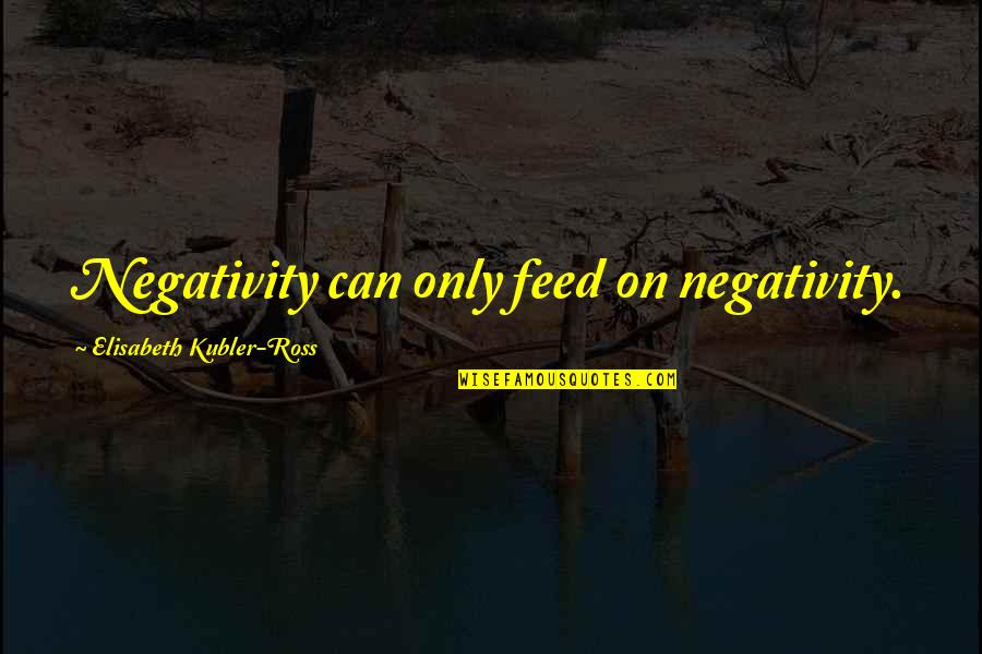 Friends Wedding Day Quotes By Elisabeth Kubler-Ross: Negativity can only feed on negativity.