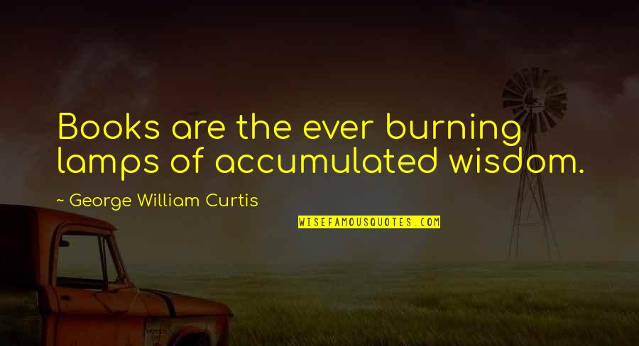 Friends Who Dont Make An Effort Quotes By George William Curtis: Books are the ever burning lamps of accumulated