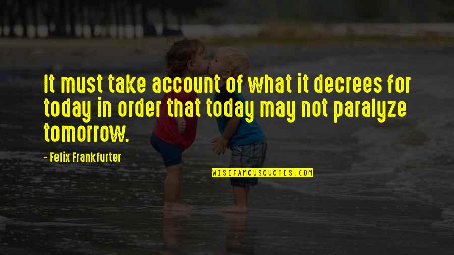 Friends With Cameras Quotes By Felix Frankfurter: It must take account of what it decrees