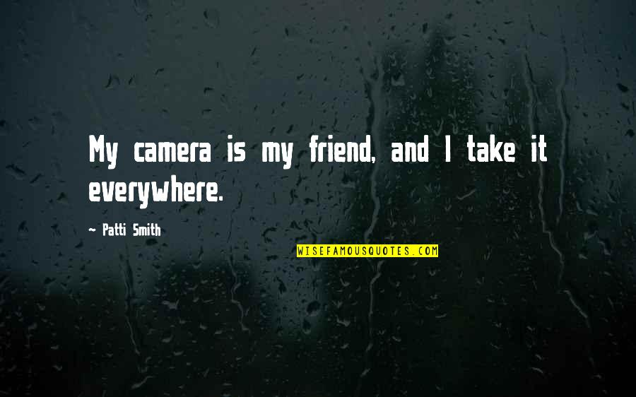 Friends With Cameras Quotes By Patti Smith: My camera is my friend, and I take