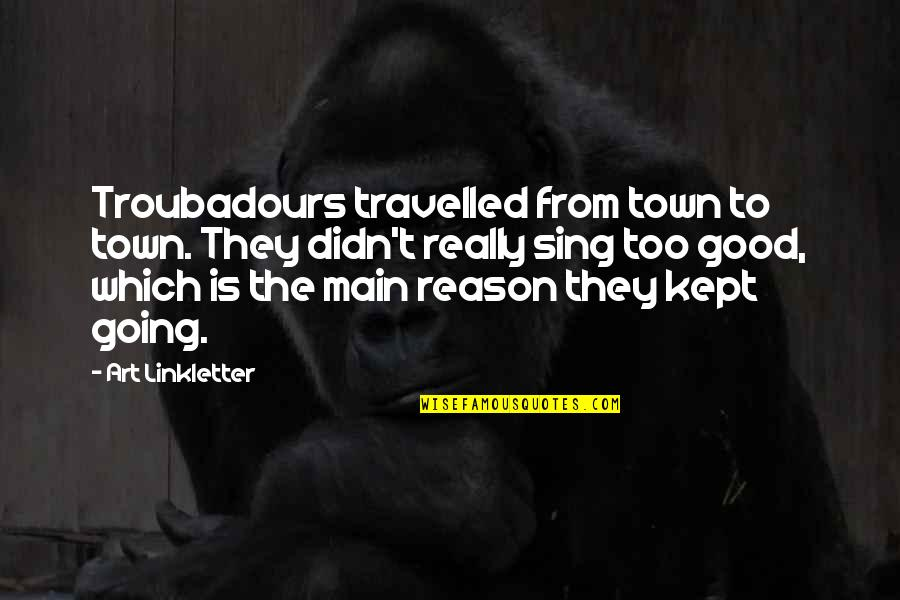 Friends With Distance Quotes By Art Linkletter: Troubadours travelled from town to town. They didn't