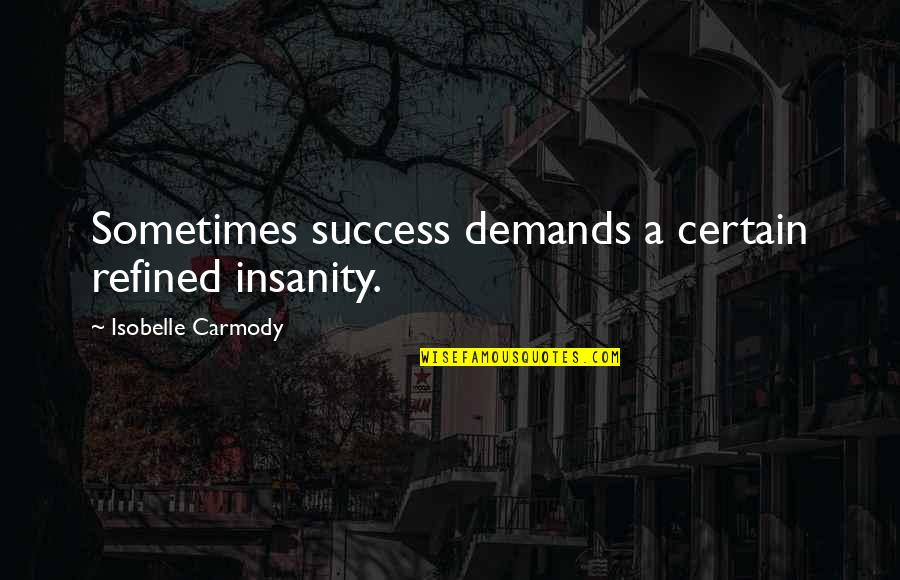 Friends With Distance Quotes By Isobelle Carmody: Sometimes success demands a certain refined insanity.
