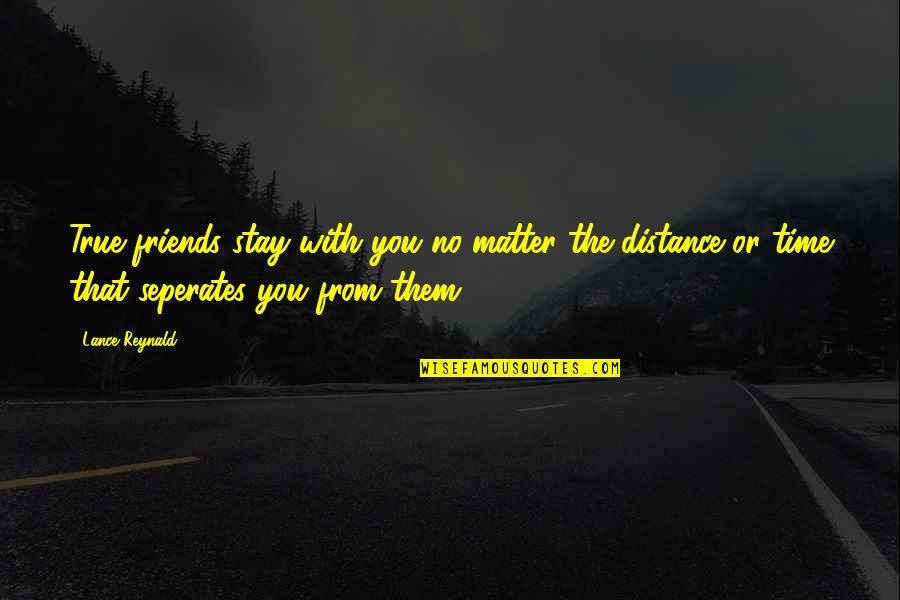Friends With Distance Quotes By Lance Reynald: True friends stay with you no matter the